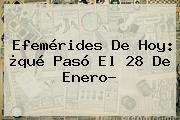 Efemérides De Hoy: ¿qué Pasó El <b>28 De Enero</b>?