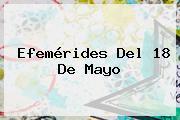Efemérides Del <b>18 De Mayo</b>