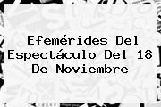 Efemérides Del Espectáculo Del <b>18 De Noviembre</b>