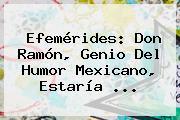 Efemérides: Don Ramón, Genio Del Humor Mexicano, Estaría ...