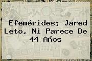 Efemérides: <b>Jared Leto</b>, Ni Parece De 44 Años