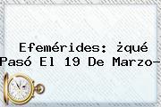 Efemérides: ¿qué Pasó El <b>19 De Marzo</b>?