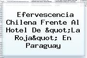 <b>Efervescencia Chilena Frente Al Hotel De &quot;La Roja&quot; En Paraguay</b>