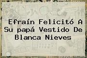 Efraín Felicitó A Su <b>papá</b> Vestido De Blanca Nieves