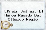 Efraín Juárez, El Héroe Rayado Del <b>Clásico Regio</b>