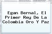 <b>Egan Bernal</b>, El Primer Rey De La Colombia Oro Y Paz