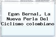 Egan Bernal, La Nueva Perla Del Ciclismo <b>colombiano</b>