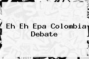 Eh Eh Epa <b>Colombia</b> Debate