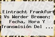 Eintracht Frankfurt Vs Werder Bremen: Fecha, Hora Y Transmisión Del <b>...</b>