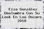 <b>Eiza González</b> Deslumbra Con Su Look En Los Oscars 2018