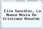 <b>Eiza González</b>, La Nueva Novia De <b>Cristiano Ronaldo</b>