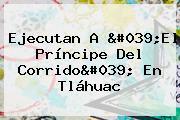 Ejecutan A &#039;<b>El Príncipe Del Corrido</b>&#039; En Tláhuac