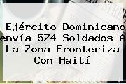 Ejército Dominicano <b>envía</b> 574 Soldados A La Zona Fronteriza Con Haití
