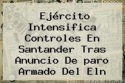 Ejército Intensifica Controles En Santander Tras Anuncio De <b>paro Armado Del Eln</b>