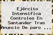 Ejército Intensifica Controles En Santander Tras Anuncio De <b>paro</b> ...