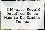 Ejército Reveló Detalles De La Muerte De <b>Camilo Torres</b>
