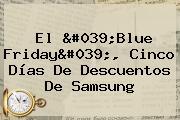 El &#039;<b>Blue Friday</b>&#039;, Cinco Días De Descuentos De Samsung