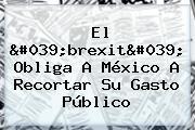 El &#039;<b>brexit</b>&#039; Obliga A <b>México</b> A Recortar Su Gasto Público