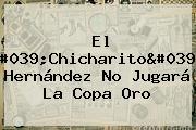 El &#039;<b>Chicharito</b>&#039; Hernández No Jugará La Copa Oro