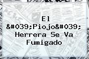 El &#039;<b>Piojo</b>&#039; <b>Herrera</b> Se Va Fumigado