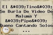 El '<b>Tino</b>' Se Burla De Video De Maluma Y 'Pipe' Bueno Cantando Solos ...