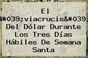 El 'viacrucis' Del Dólar Durante Los Tres Días Hábiles De Semana Santa