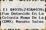 El &#039;<b>Z43</b>&#039; Fue Detenido En La Colonia Roma De La CDMX: Renato Sales