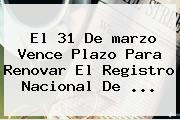 El 31 De <b>marzo</b> Vence Plazo Para Renovar El Registro Nacional De ...