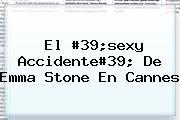 El #39;sexy Accidente#39; De <b>Emma Stone</b> En Cannes