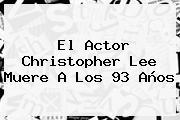 El Actor <b>Christopher Lee</b> Muere A Los 93 Años