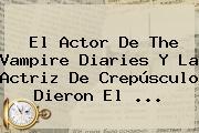El Actor De The Vampire Diaries Y La Actriz De Crepúsculo Dieron El <b>...</b>