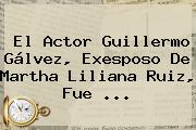 El Actor <b>Guillermo Gálvez</b>, Exesposo De Martha Liliana Ruiz, Fue ...