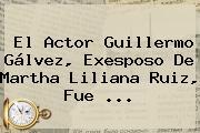 El Actor <b>Guillermo Gálvez</b>, Exesposo De Martha Liliana Ruiz, Fue ...