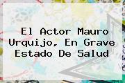 El Actor <b>Mauro Urquijo</b>, En Grave Estado De Salud