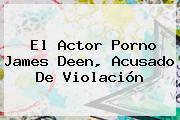 El Actor Porno <b>James Deen</b>, Acusado De Violación