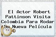 El Actor <b>Robert Pattinson</b> Visita Colombia Para Rodar Su Nueva Película