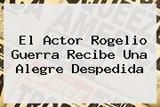 El Actor <b>Rogelio Guerra</b> Recibe Una Alegre Despedida