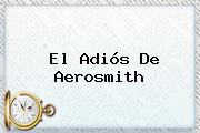 El Adiós De <b>Aerosmith</b>