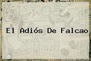 El Adiós De <b>Falcao</b>