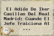 El Adiós De <b>Iker Casillas</b> Del Real Madrid: Cuando El Jefe Traiciona Al <b>...</b>