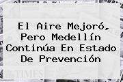 El Aire Mejoró, Pero <b>Medellín</b> Continúa En Estado De Prevención
