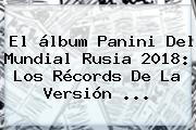 El álbum Panini Del <b>Mundial Rusia 2018</b>: Los Récords De La Versión ...