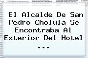 El Alcalde De San Pedro Cholula Se Encontraba Al Exterior Del Hotel ...