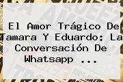 El Amor Trágico De <b>Tamara Y Eduardo</b>: La Conversación De Whatsapp ...