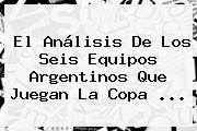 El Análisis De Los Seis Equipos Argentinos Que Juegan La <b>Copa</b> ...