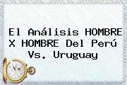 El Análisis HOMBRE X HOMBRE Del <b>Perú Vs</b>. <b>Uruguay</b>