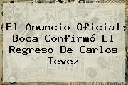 El Anuncio Oficial: Boca Confirmó El Regreso De <b>Carlos Tevez</b>