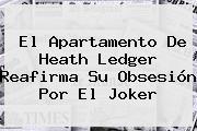 El Apartamento De Heath Ledger Reafirma Su Obsesión Por El <b>Joker</b>