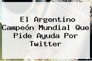 El Argentino Campeón Mundial Que Pide Ayuda Por Twitter