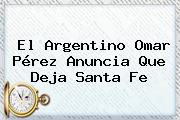 El Argentino <b>Omar Pérez</b> Anuncia Que Deja Santa Fe